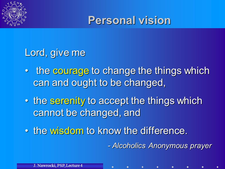 J. Nawrocki, PSP, Lecture 4 Personal vision Lord, give me the courage to change the things which can and ought to be changed, the courage to change th