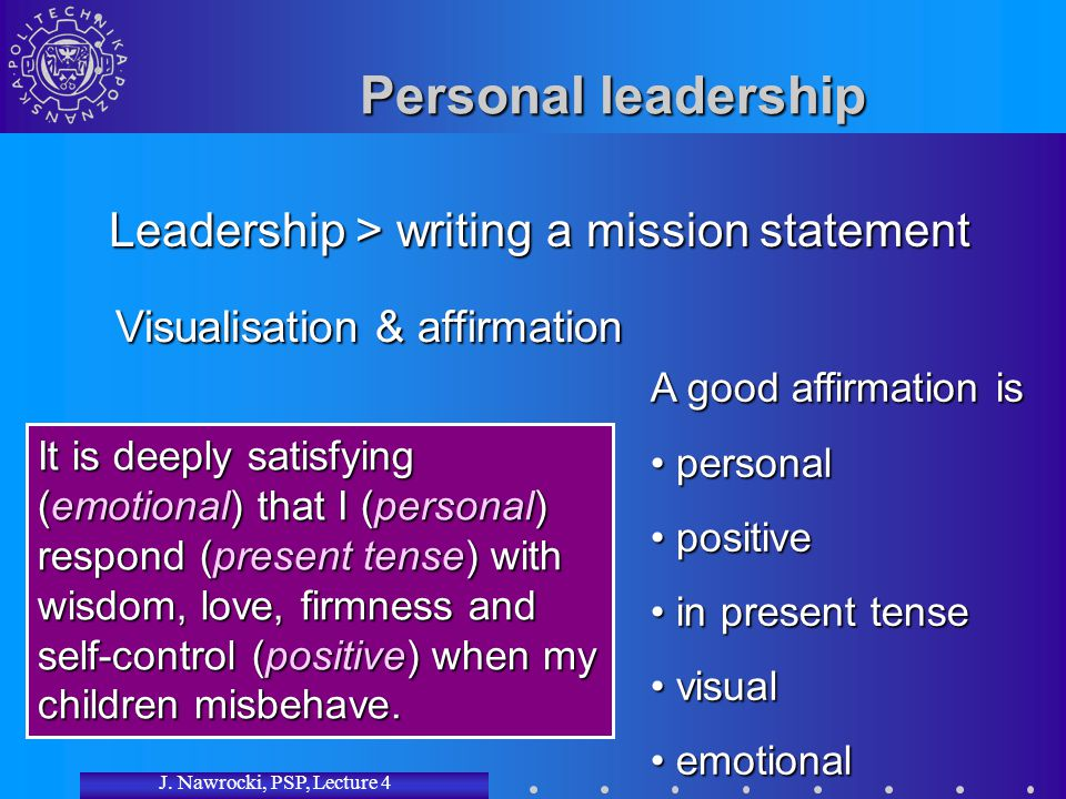 J. Nawrocki, PSP, Lecture 4 Personal leadership Leadership > writing a mission statement A good affirmation is personal personal positive positive in