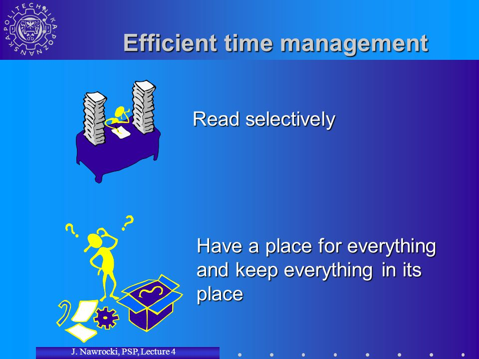 J. Nawrocki, PSP, Lecture 4 Efficient time management Read selectively Have a place for everything and keep everything in its place