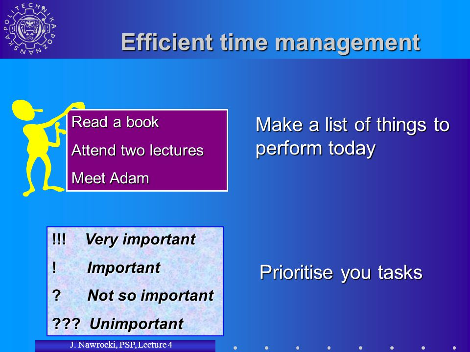 J. Nawrocki, PSP, Lecture 4 Read a book Attend two lectures Meet Adam Efficient time management Make a list of things to perform today Prioritise you