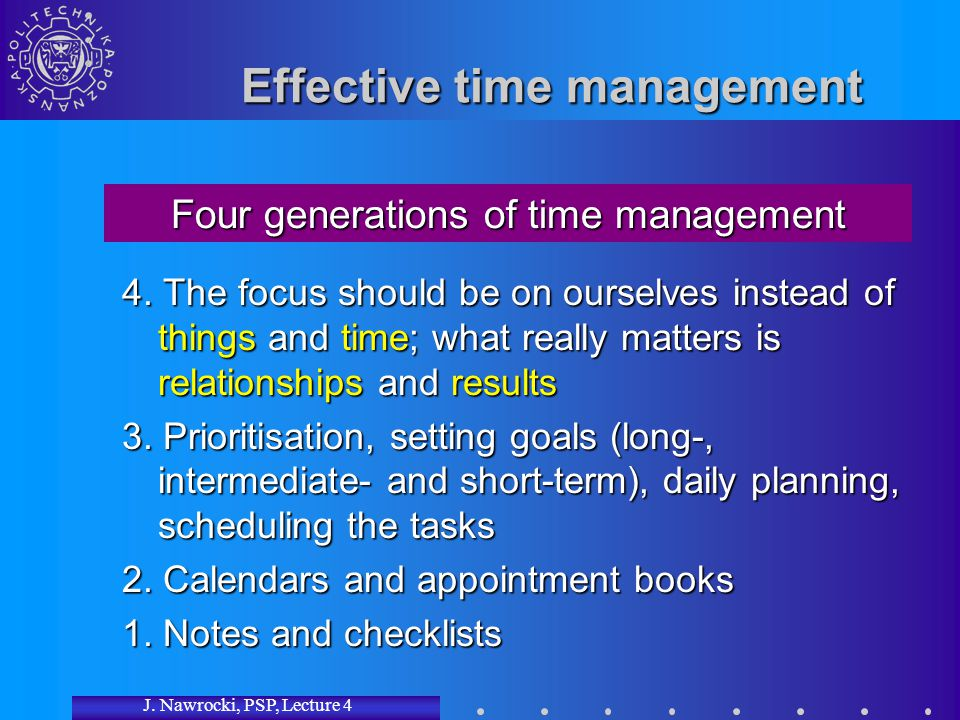 J. Nawrocki, PSP, Lecture 4 Effective time management 4. The focus should be on ourselves instead of things and time; what really matters is relations