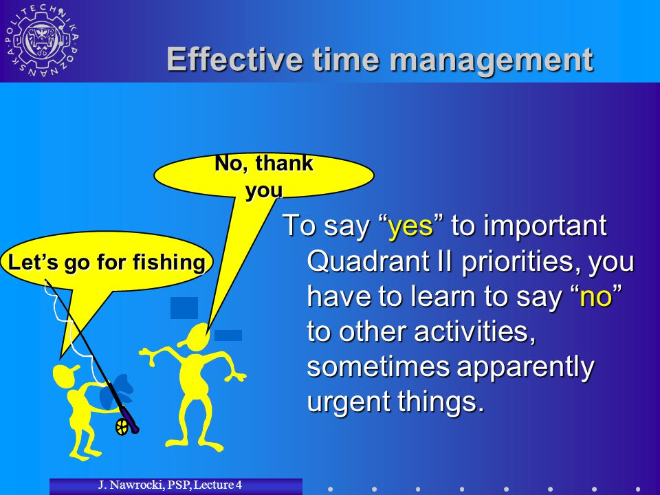 "J. Nawrocki, PSP, Lecture 4 Let's go for fishing Effective time management To say ""yes"" to important Quadrant II priorities, you have to learn to say"