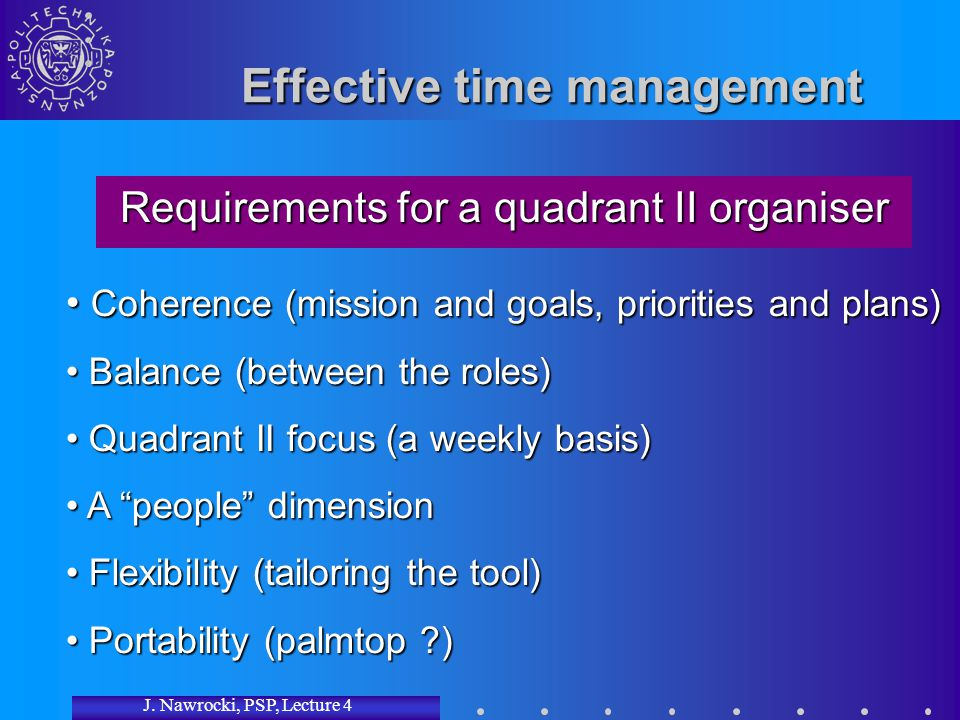 J. Nawrocki, PSP, Lecture 4 Effective time management Requirements for a quadrant II organiser Coherence (mission and goals, priorities and plans) Coh