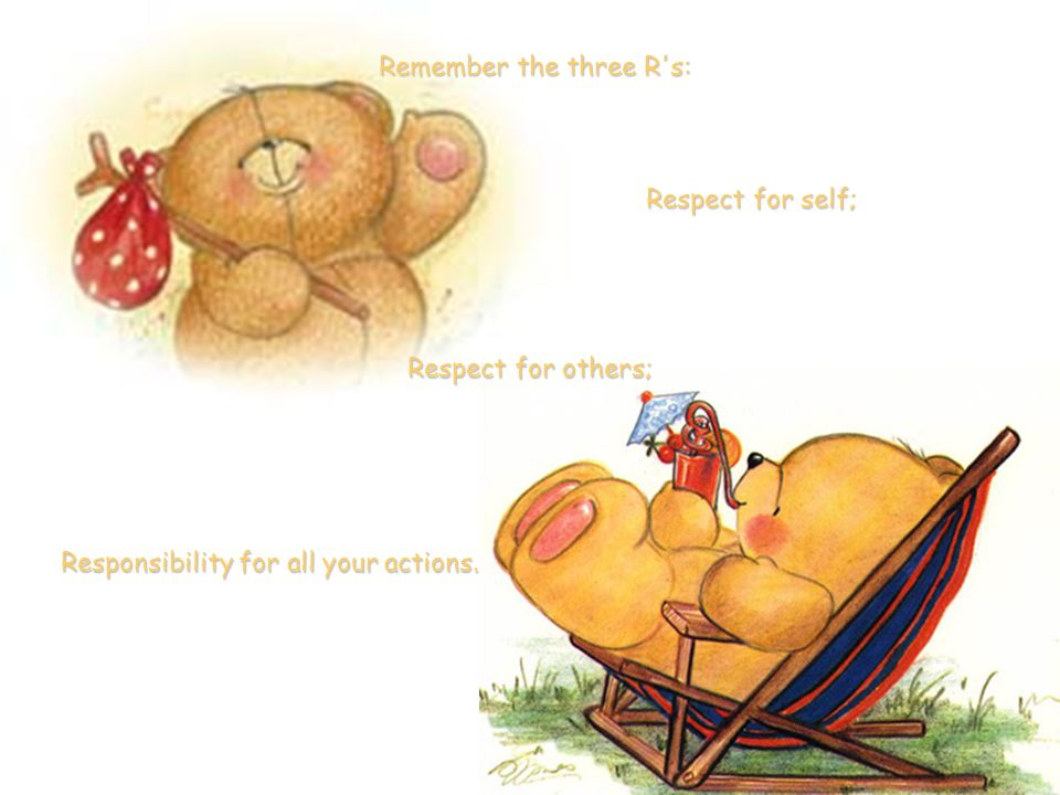 Responsibility for all your actions. Remember the three R s: Respect for self; Respect for others;