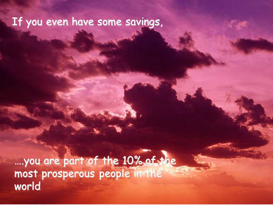 ……you are richer than 75% of the rest of the world. If your basic needs are covered,……