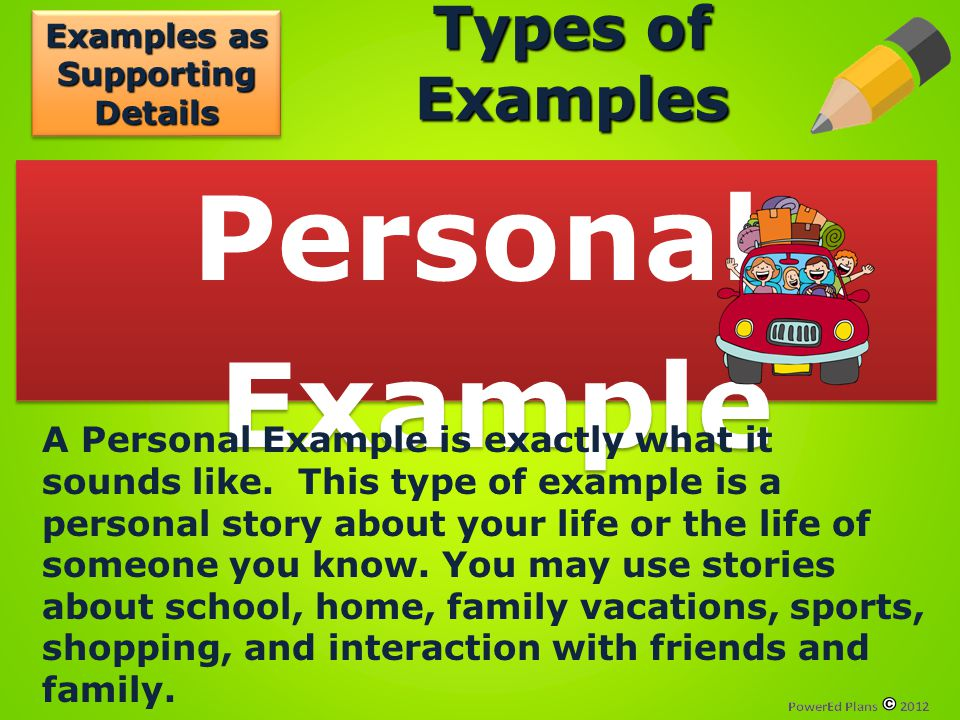 Types of Examples Personal Example Personal Example A Personal Example is exactly what it sounds like. This type of example is a personal story about