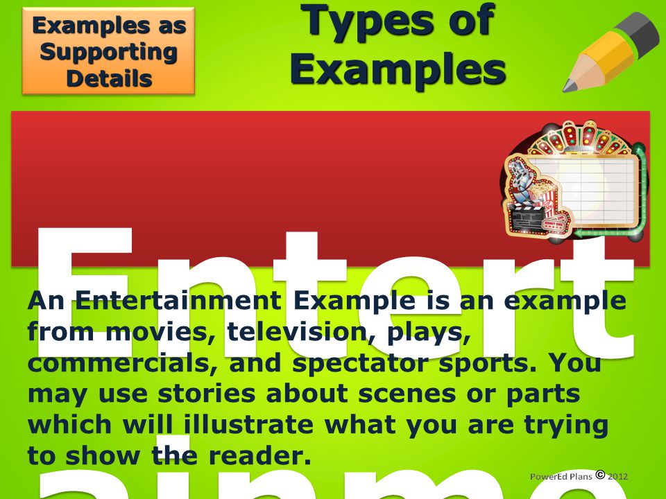 Types of Examples Entert ainme nt Exam ple An Entertainment Example is an example from movies, television, plays, commercials, and spectator sports. Y