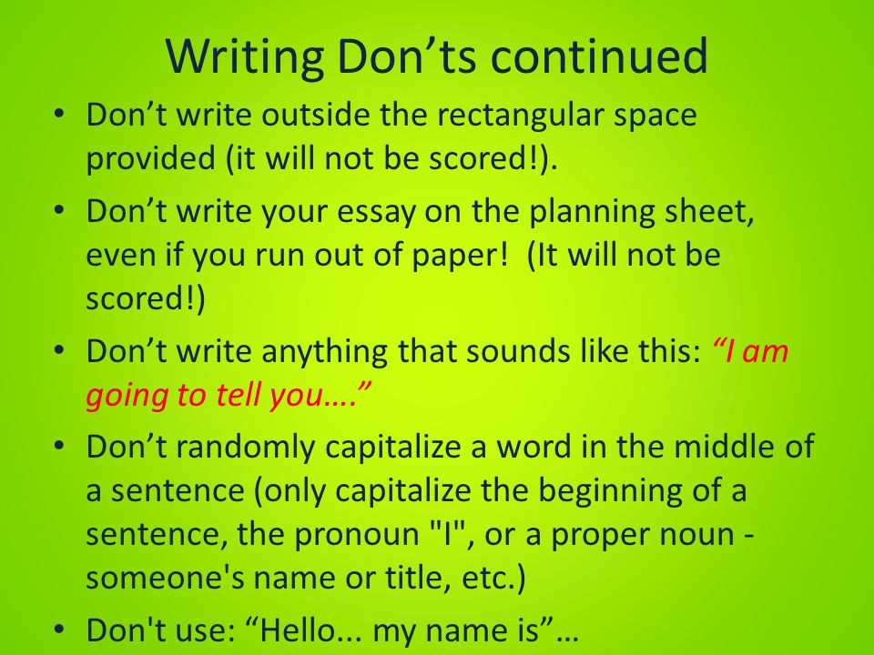 Writing Don'ts continued Don't write outside the rectangular space provided (it will not be scored!). Don't write your essay on the planning sheet, ev