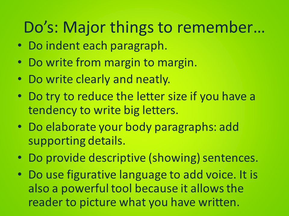 Do's: Major things to remember… Do indent each paragraph. Do write from margin to margin. Do write clearly and neatly. Do try to reduce the letter siz
