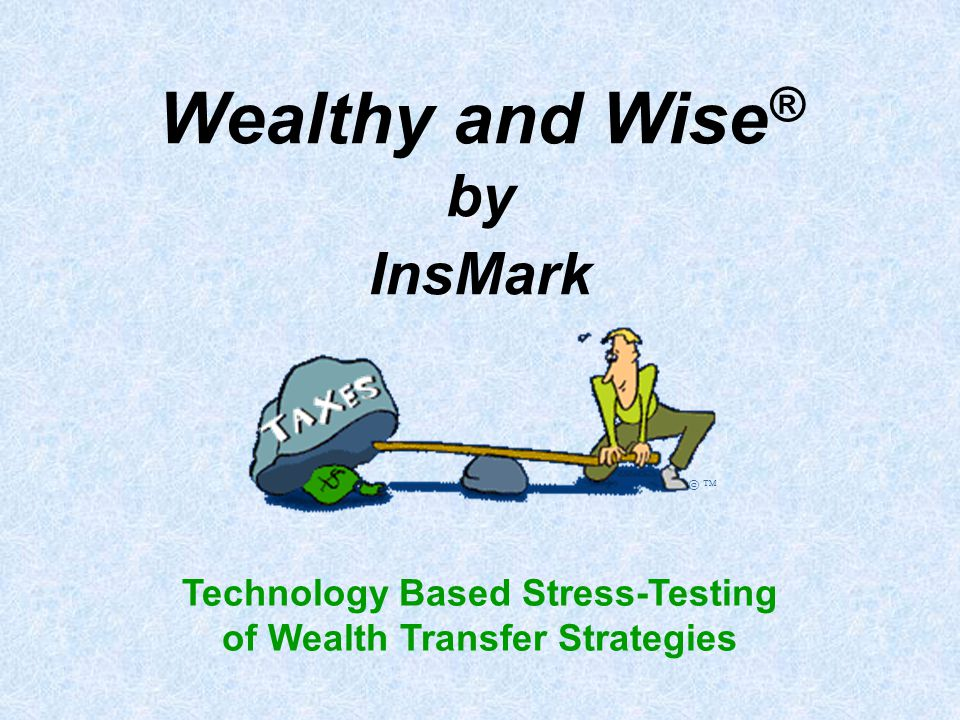 Wealthy and Wise ® by InsMark Technology Based Stress-Testing of Wealth Transfer Strategies   