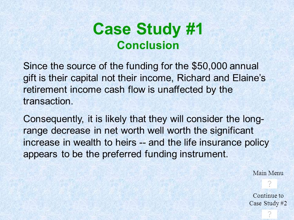 Case Study #1 Conclusion Since the source of the funding for the $50,000 annual gift is their capital not their income, Richard and Elaine's retiremen