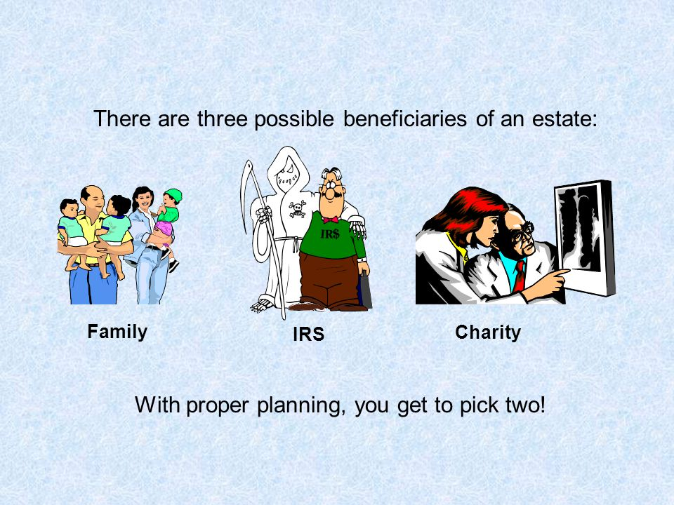 IRS There are three possible beneficiaries of an estate: With proper planning, you get to pick two! Family Charity