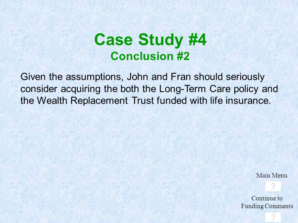 Given the assumptions, John and Fran should seriously consider acquiring the both the Long-Term Care policy and the Wealth Replacement Trust funded wi