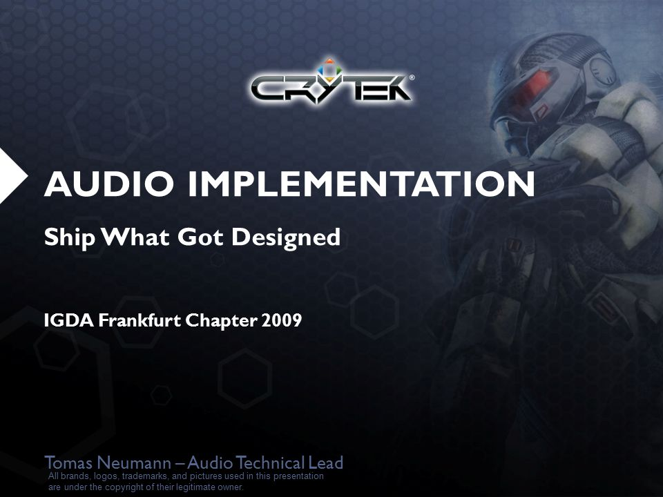 AUDIO IMPLEMENTATION Ship What Got Designed IGDA Frankfurt Chapter 2009 Tomas Neumann – Audio Technical Lead All brands, logos, trademarks, and pictures used in this presentation are under the copyright of their legitimate owner.