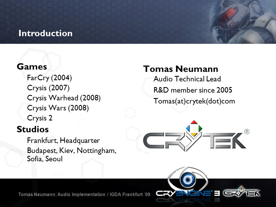 The Future Is (Almost) Now Tomas Neumann: Audio Implementation / IGDA Frankfurt ´09 Full implementation 0 Code Background encoding process Instant turnaround Real-time console deployment * Commercial break * – Call now to order – 100% Next-Gen – CryEngine 3 new release – Free CRYSIS for first 5 callers – * Commercial Break *