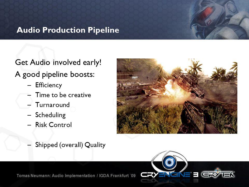 Audio Production Pipeline Tomas Neumann: Audio Implementation / IGDA Frankfurt ´09 Get Audio involved early.