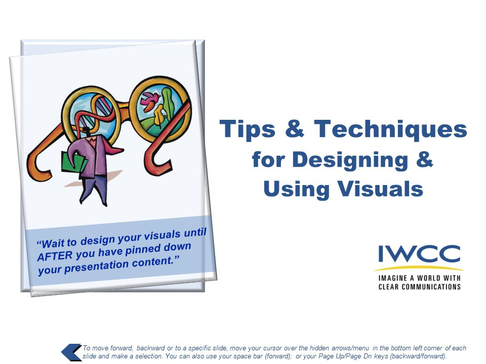 Tips & Techniques for Designing & Using Visuals To move forward, backward or to a specific slide, move your cursor over the hidden arrows/menu in the bottom left corner of each slide and make a selection.
