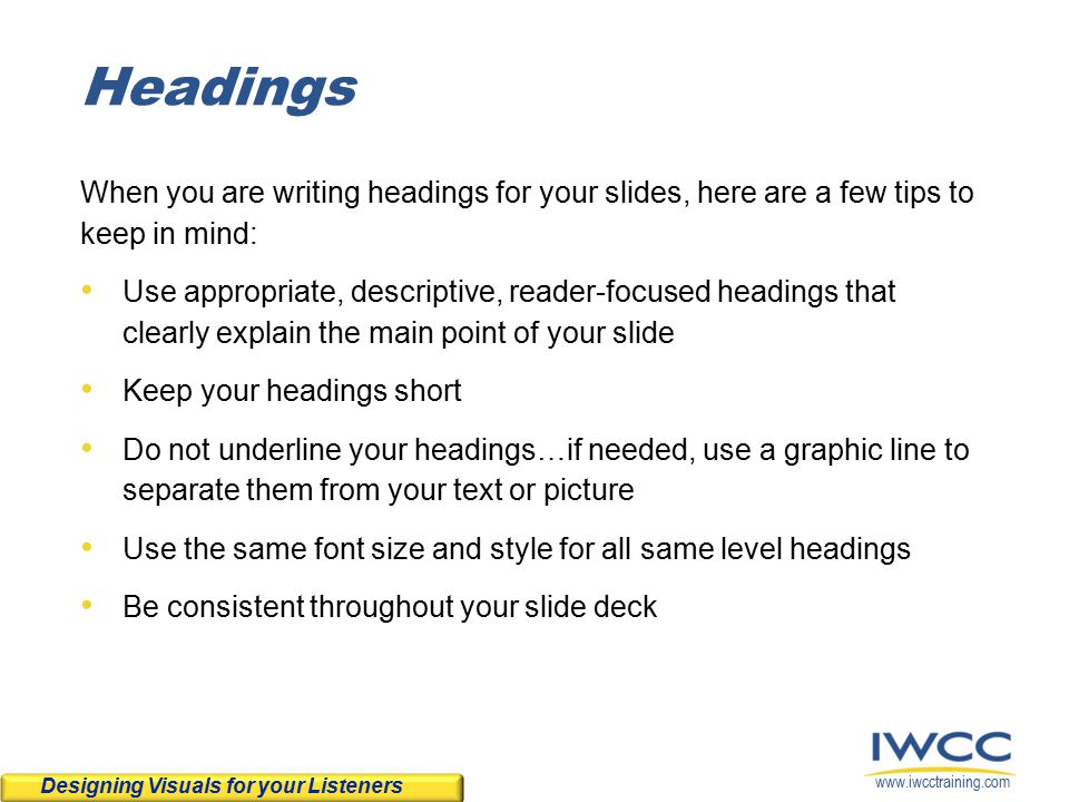 www.iwcctraining.com Headings When you are writing headings for your slides, here are a few tips to keep in mind: Use appropriate, descriptive, reader-focused headings that clearly explain the main point of your slide Keep your headings short Do not underline your headings…if needed, use a graphic line to separate them from your text or picture Use the same font size and style for all same level headings Be consistent throughout your slide deck Designing Visuals for your Listeners