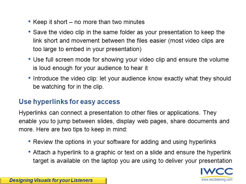 www.iwcctraining.com Keep it short – no more than two minutes Save the video clip in the same folder as your presentation to keep the link short and movement between the files easier (most video clips are too large to embed in your presentation) Use full screen mode for showing your video clip and ensure the volume is loud enough for your audience to hear it Introduce the video clip: let your audience know exactly what they should be watching for in the clip.