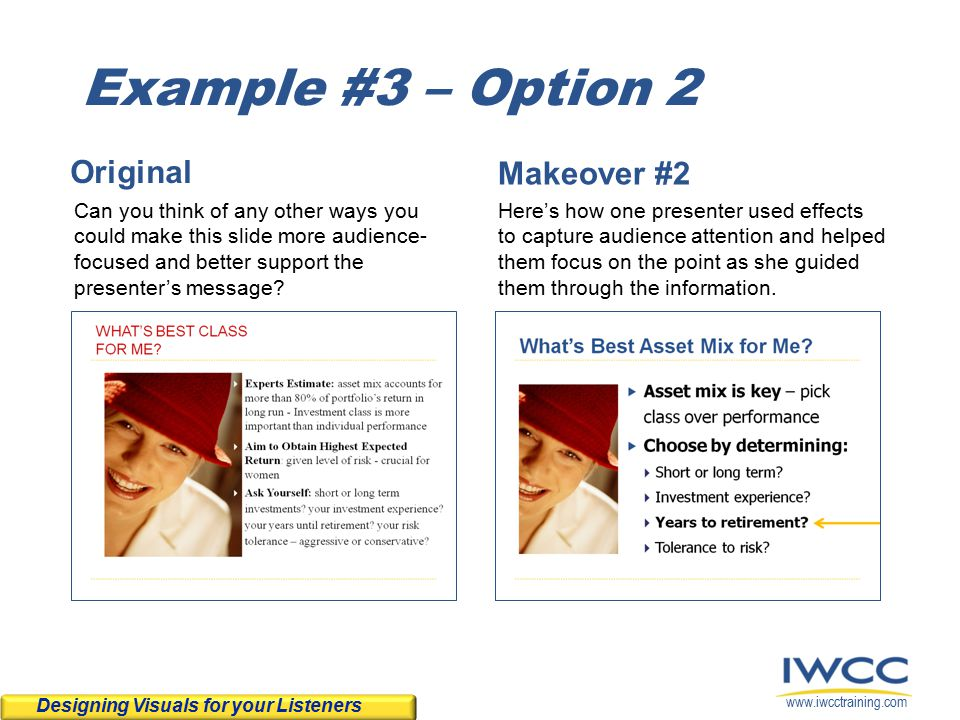 www.iwcctraining.com Example #3 – Option 2 Original Can you think of any other ways you could make this slide more audience- focused and better support the presenter's message.