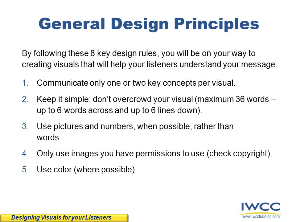 www.iwcctraining.com General Design Principles Designing Visuals for your Listeners By following these 8 key design rules, you will be on your way to creating visuals that will help your listeners understand your message.