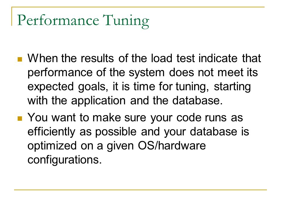 Performance Tuning When the results of the load test indicate that performance of the system does not meet its expected goals, it is time for tuning,