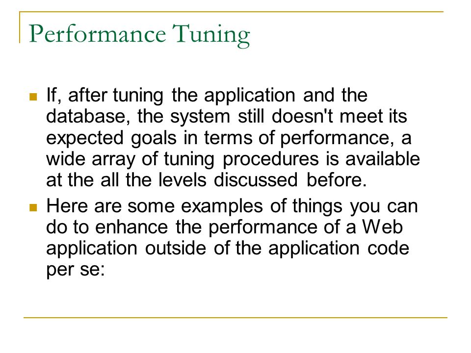Performance Tuning If, after tuning the application and the database, the system still doesn't meet its expected goals in terms of performance, a wide