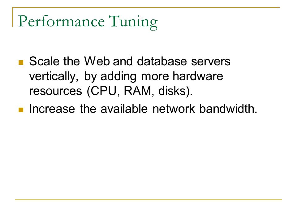 Performance Tuning Scale the Web and database servers vertically, by adding more hardware resources (CPU, RAM, disks). Increase the available network