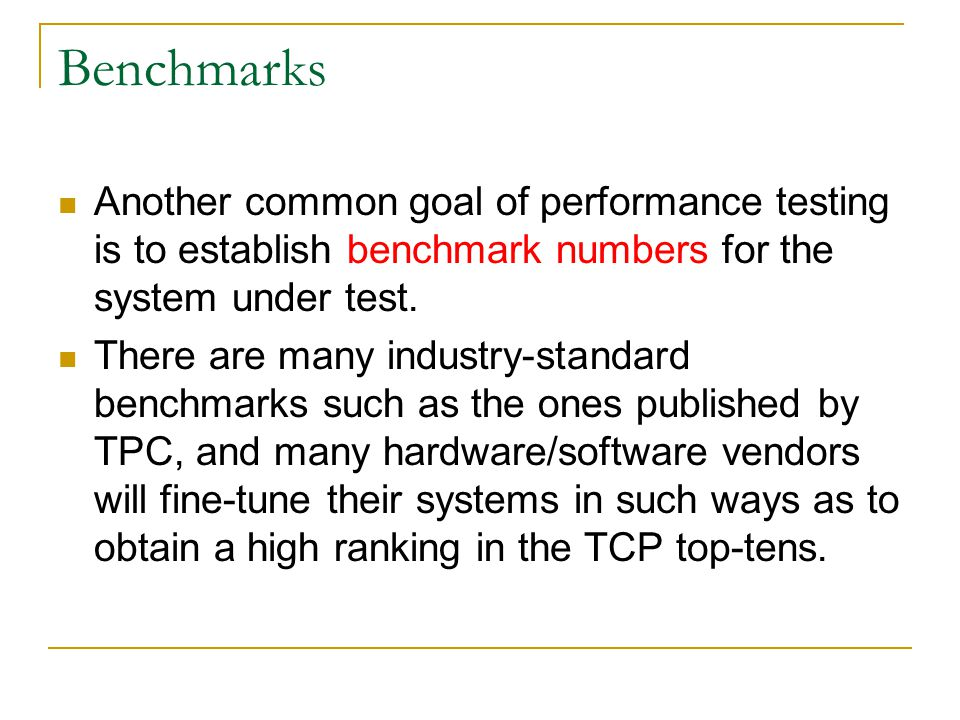 Benchmarks Another common goal of performance testing is to establish benchmark numbers for the system under test. There are many industry-standard be