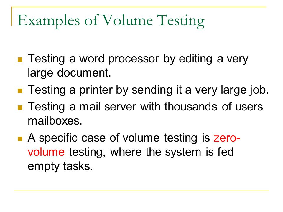 Examples of Volume Testing Testing a word processor by editing a very large document. Testing a printer by sending it a very large job. Testing a mail