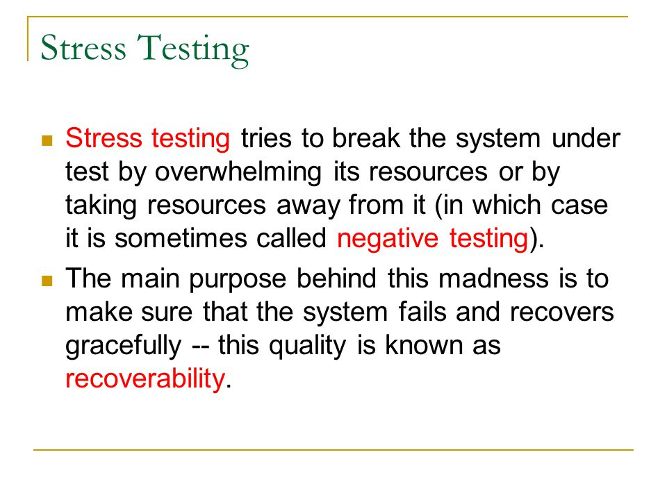 Stress Testing Stress testing tries to break the system under test by overwhelming its resources or by taking resources away from it (in which case it