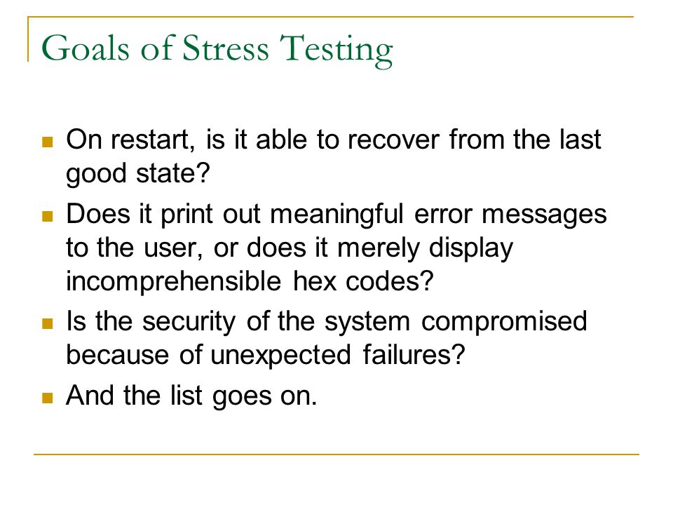 Goals of Stress Testing On restart, is it able to recover from the last good state? Does it print out meaningful error messages to the user, or does i