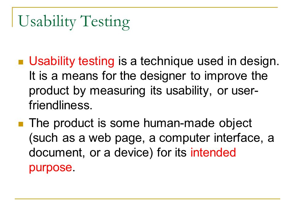 Usability Testing Usability testing is a technique used in design. It is a means for the designer to improve the product by measuring its usability, o