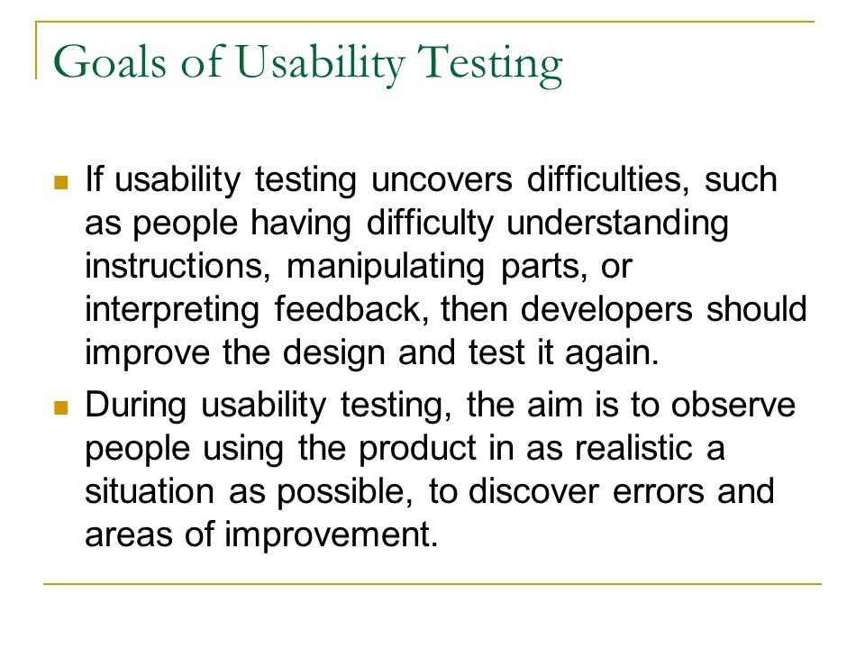 Goals of Usability Testing If usability testing uncovers difficulties, such as people having difficulty understanding instructions, manipulating parts