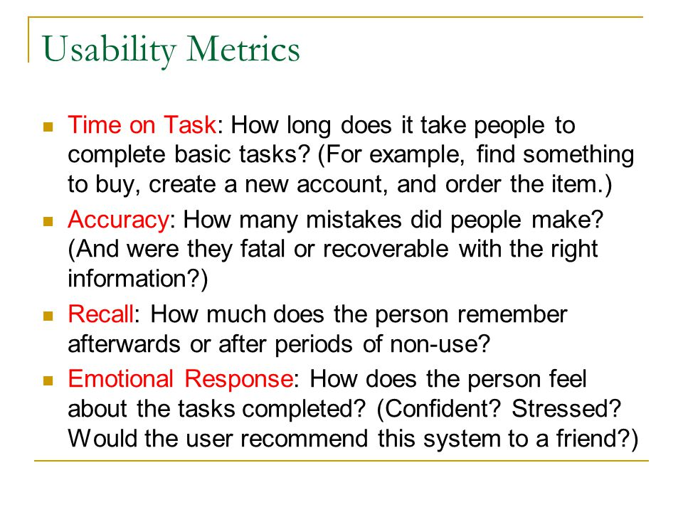 Usability Metrics Time on Task: How long does it take people to complete basic tasks? (For example, find something to buy, create a new account, and o