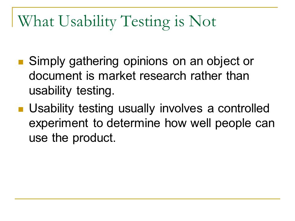 What Usability Testing is Not Simply gathering opinions on an object or document is market research rather than usability testing. Usability testing u