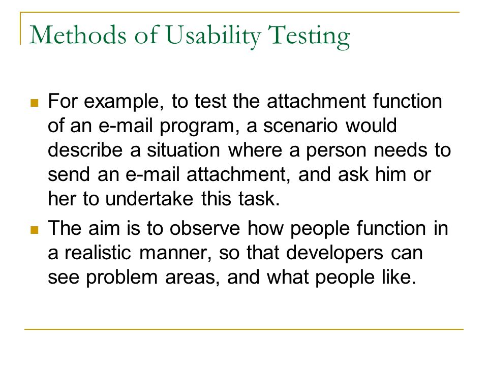 Methods of Usability Testing For example, to test the attachment function of an e-mail program, a scenario would describe a situation where a person n