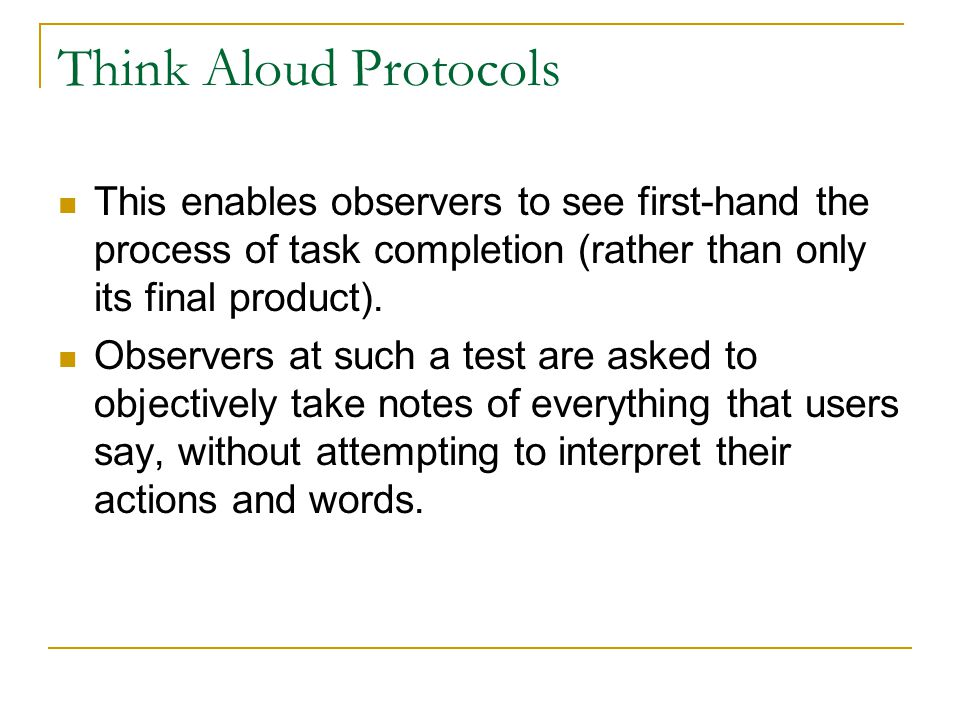 Think Aloud Protocols This enables observers to see first-hand the process of task completion (rather than only its final product). Observers at such