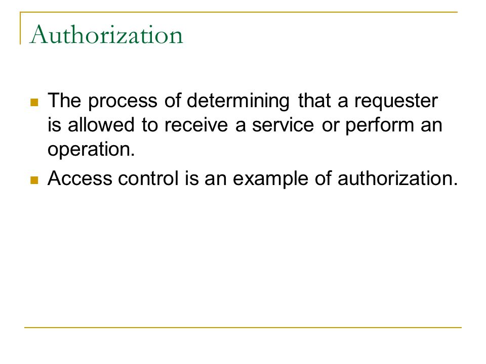 Authorization The process of determining that a requester is allowed to receive a service or perform an operation. Access control is an example of aut