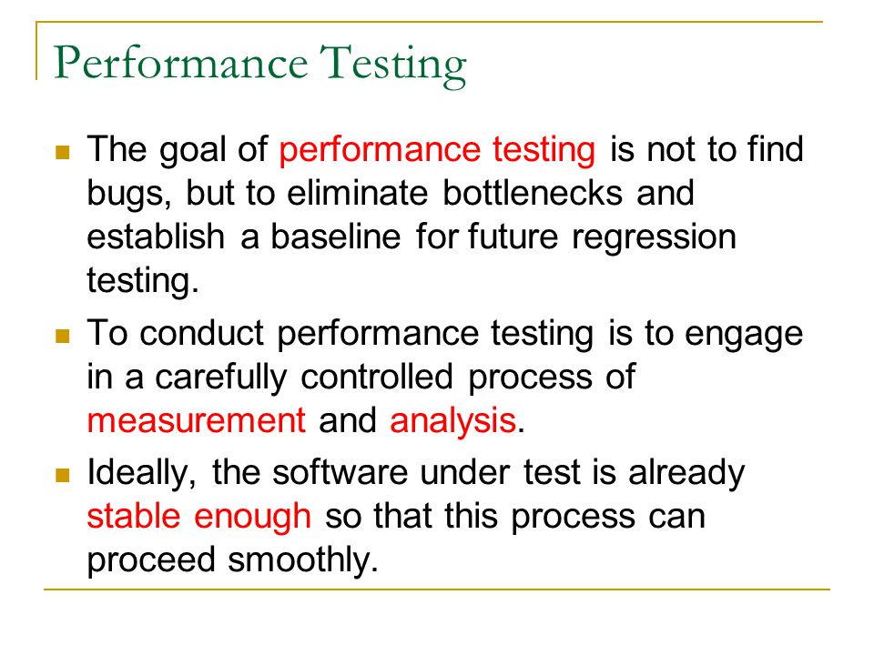 Performance Testing The goal of performance testing is not to find bugs, but to eliminate bottlenecks and establish a baseline for future regression t