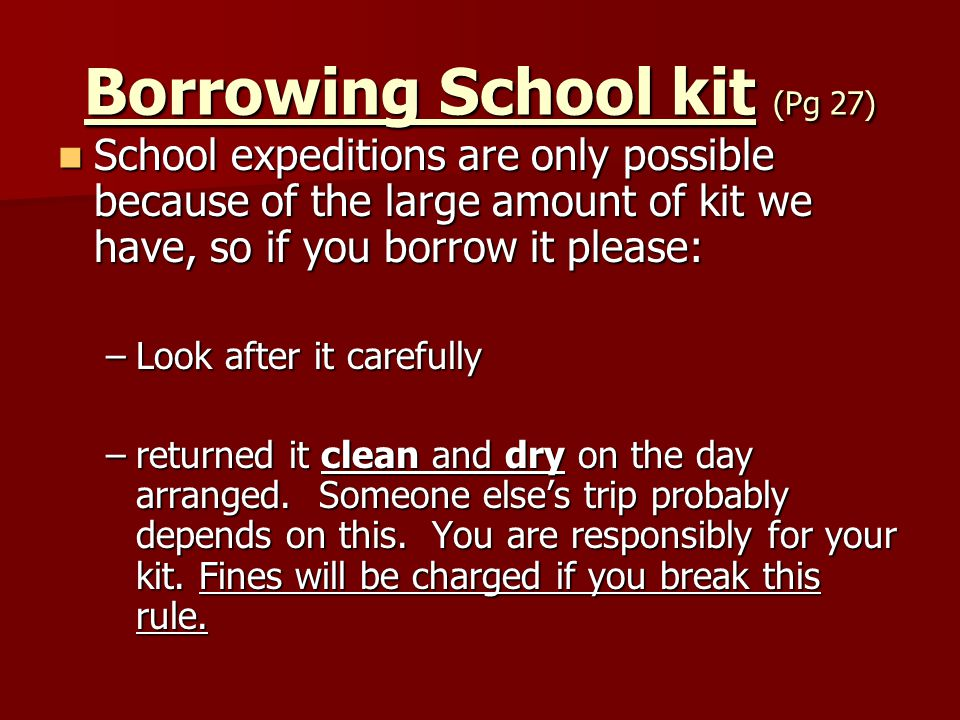 Borrowing School kit (Pg 27) School expeditions are only possible because of the large amount of kit we have, so if you borrow it please: School exped