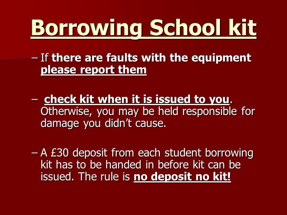 Borrowing School kit –If there are faults with the equipment please report them – check kit when it is issued to you.