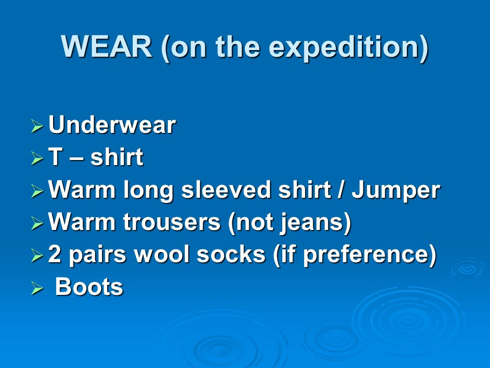 WEAR (on the expedition)  Underwear  T – shirt  Warm long sleeved shirt / Jumper  Warm trousers (not jeans)  2 pairs wool socks (if preference) 