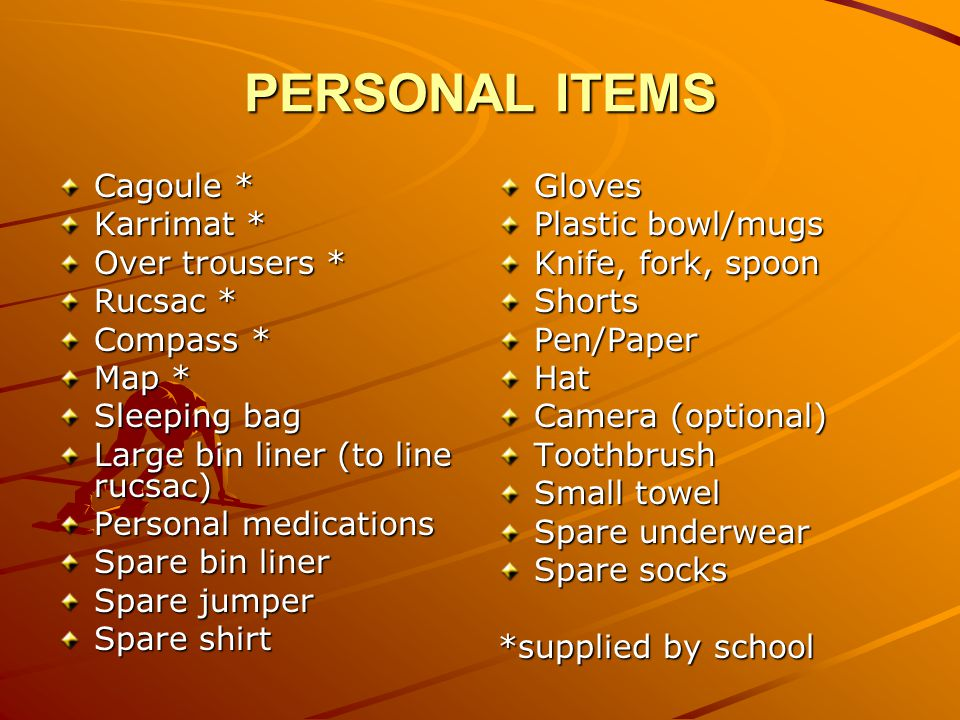 PERSONAL ITEMS Cagoule * Karrimat * Over trousers * Rucsac * Compass * Map * Sleeping bag Large bin liner (to line rucsac) Personal medications Spare bin liner Spare jumper Spare shirt Gloves Plastic bowl/mugs Knife, fork, spoon ShortsPen/PaperHat Camera (optional) Toothbrush Small towel Spare underwear Spare socks *supplied by school