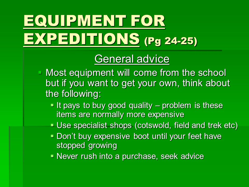 EQUIPMENT FOR EXPEDITIONS (Pg 24-25) General advice  Most equipment will come from the school but if you want to get your own, think about the following:  It pays to buy good quality – problem is these items are normally more expensive  Use specialist shops (cotswold, field and trek etc)  Don't buy expensive boot until your feet have stopped growing  Never rush into a purchase, seek advice