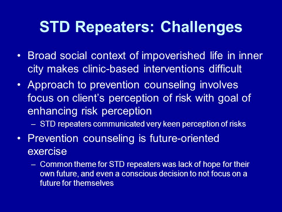 STD Repeaters: Challenges Broad social context of impoverished life in inner city makes clinic-based interventions difficult Approach to prevention counseling involves focus on client's perception of risk with goal of enhancing risk perception –STD repeaters communicated very keen perception of risks Prevention counseling is future-oriented exercise –Common theme for STD repeaters was lack of hope for their own future, and even a conscious decision to not focus on a future for themselves