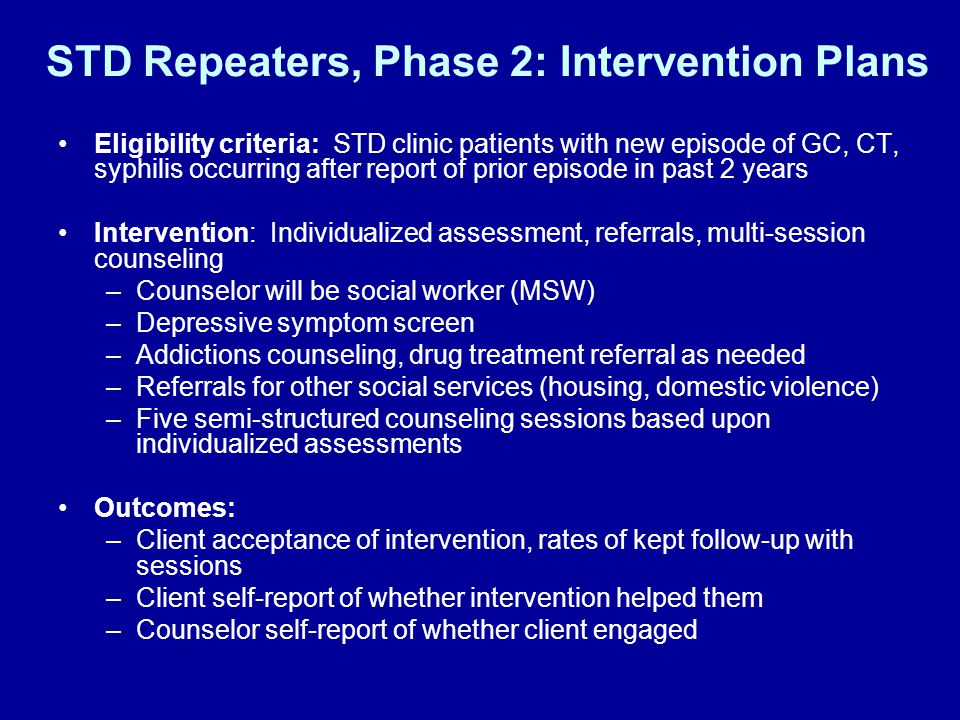 STD Repeaters, Phase 2: Intervention Plans Eligibility criteria: STD clinic patients with new episode of GC, CT, syphilis occurring after report of prior episode in past 2 years Intervention: Individualized assessment, referrals, multi-session counseling –Counselor will be social worker (MSW) –Depressive symptom screen –Addictions counseling, drug treatment referral as needed –Referrals for other social services (housing, domestic violence) –Five semi-structured counseling sessions based upon individualized assessments Outcomes: –Client acceptance of intervention, rates of kept follow-up with sessions –Client self-report of whether intervention helped them –Counselor self-report of whether client engaged