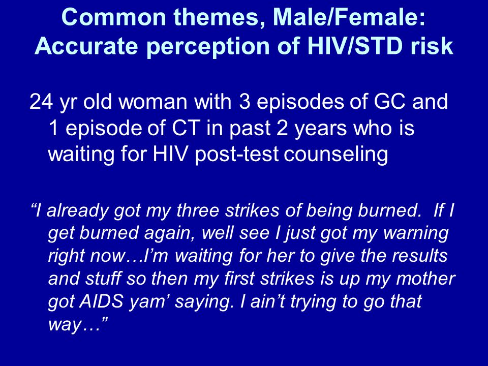 Common themes, Male/Female: Accurate perception of HIV/STD risk 24 yr old woman with 3 episodes of GC and 1 episode of CT in past 2 years who is waiting for HIV post-test counseling I already got my three strikes of being burned.