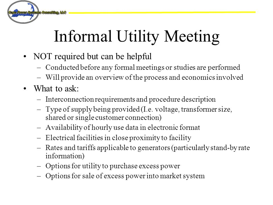 Informal Utility Meeting NOT required but can be helpful –Conducted before any formal meetings or studies are performed –Will provide an overview of the process and economics involved What to ask: –Interconnection requirements and procedure description –Type of supply being provided (I.e.