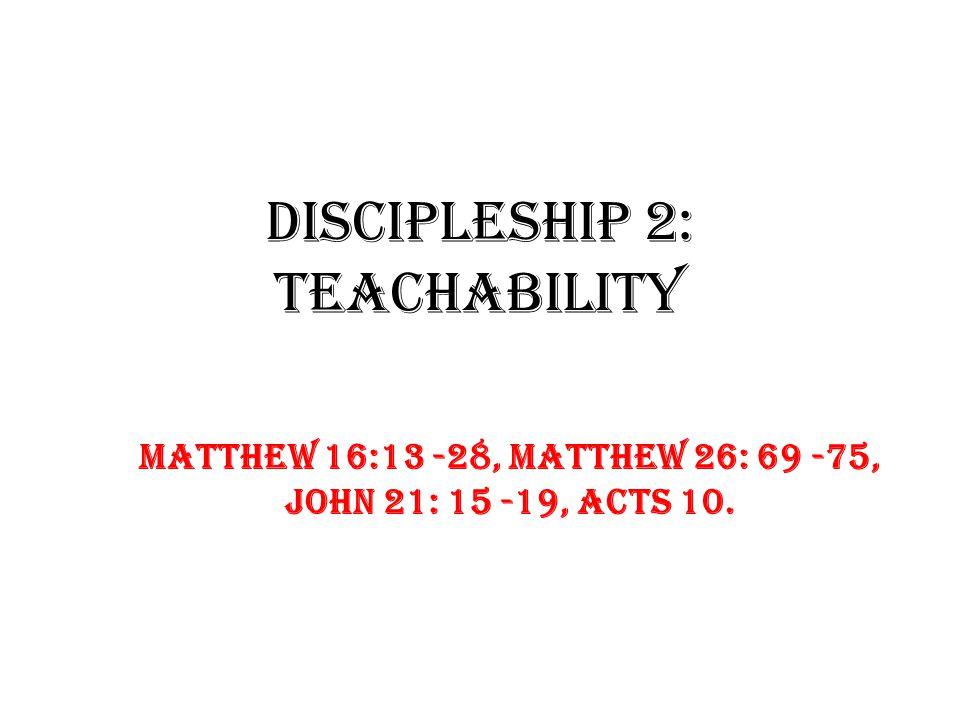 Discipleship 2: TEACHABILITY Matthew 16:13 -28, Matthew 26: 69 -75, John 21: 15 -19, Acts 10.